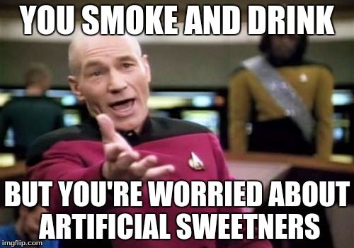 Picard Wtf Meme | YOU SMOKE AND DRINK BUT YOU'RE WORRIED ABOUT ARTIFICIAL SWEETNERS | image tagged in memes,picard wtf | made w/ Imgflip meme maker