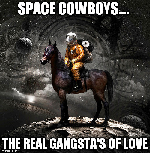 SPACE COWBOYS.... THE REAL GANGSTA'S OF LOVE | made w/ Imgflip meme maker