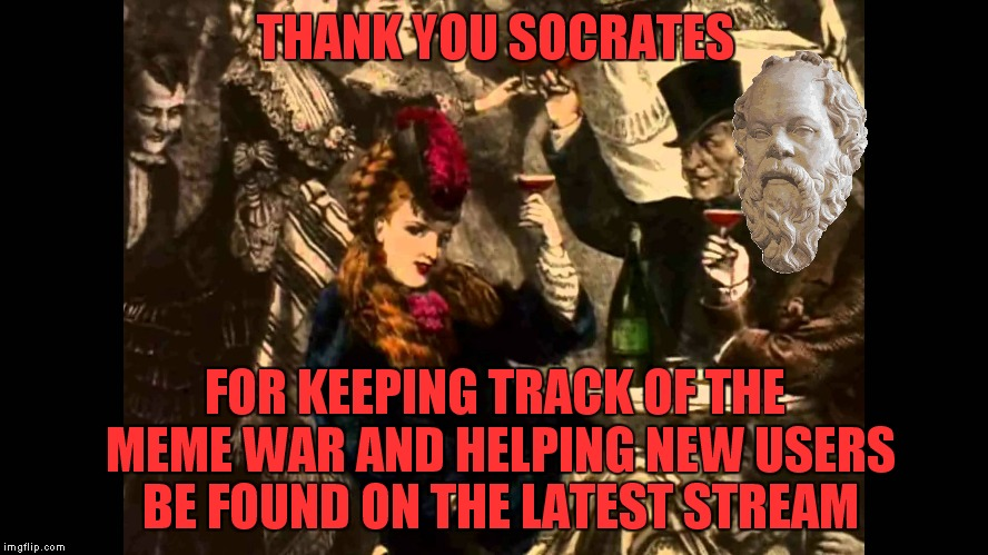 One of the reasons the imgflip community surpasses every other... | THANK YOU SOCRATES FOR KEEPING TRACK OF THE MEME WAR AND HELPING NEW USERS BE FOUND ON THE LATEST STREAM | image tagged in cheers,socrates | made w/ Imgflip meme maker