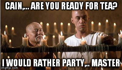 CAIN,... ARE YOU READY FOR TEA? I WOULD RATHER PARTY,.. MASTER | made w/ Imgflip meme maker