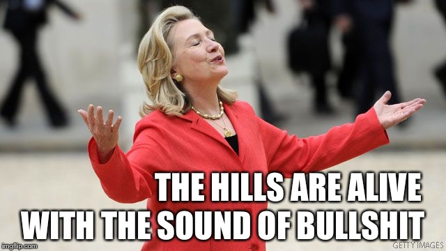 Drinking it in... | THE HILLS ARE ALIVE WITH THE SOUND OF BULLSHIT | image tagged in hillary clinton,hillary,election 2016 | made w/ Imgflip meme maker