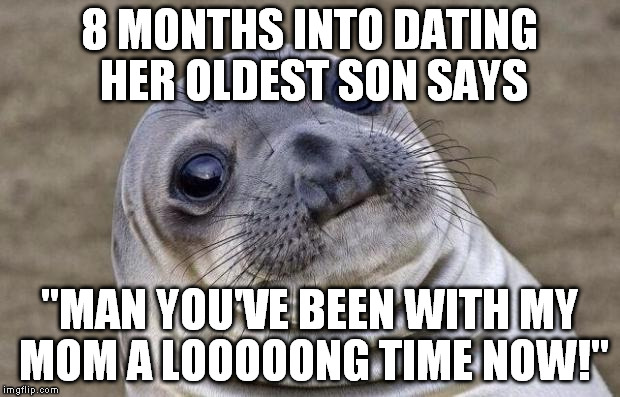 8 months into dating After all, you're dating, but you're not dead  i have been with my boyfriend for  just over 8 months and we have been somewhat in love for a.