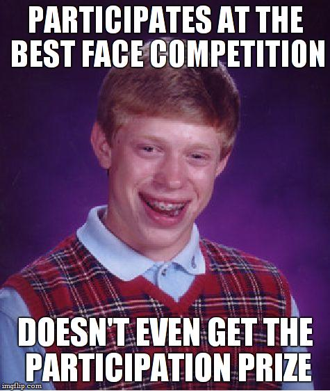 Bad Luck Brian Meme | PARTICIPATES AT THE BEST FACE COMPETITION DOESN'T EVEN GET THE PARTICIPATION PRIZE | image tagged in memes,bad luck brian | made w/ Imgflip meme maker