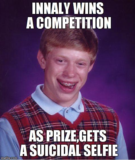 Bad Luck Brian Meme | INNALY WINS A COMPETITION AS PRIZE,GETS A SUICIDAL SELFIE | image tagged in memes,bad luck brian | made w/ Imgflip meme maker