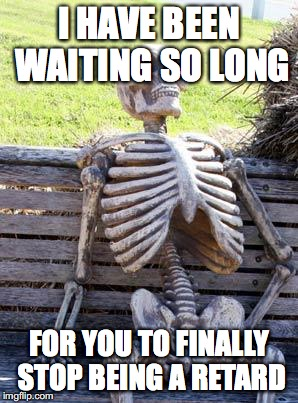 Waiting Skeleton Meme |  I HAVE BEEN WAITING SO LONG; FOR YOU TO FINALLY STOP BEING A RETARD | image tagged in memes,waiting skeleton | made w/ Imgflip meme maker