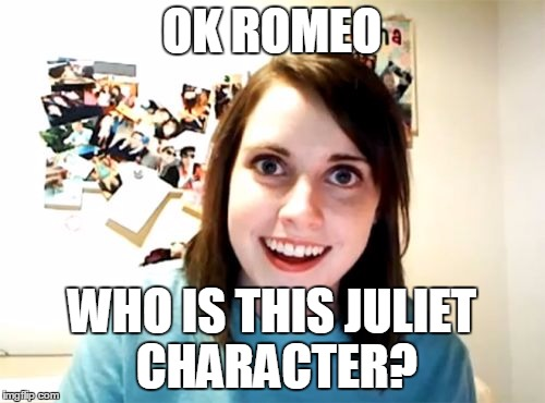 OK ROMEO WHO IS THIS JULIET CHARACTER? | made w/ Imgflip meme maker