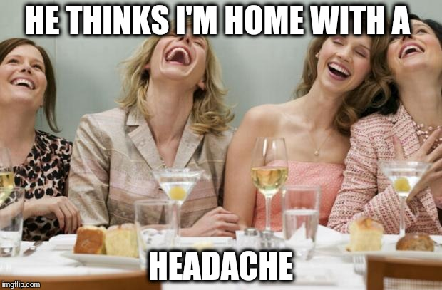 Laughing Women |  HE THINKS I'M HOME WITH A; HEADACHE | image tagged in laughing women | made w/ Imgflip meme maker