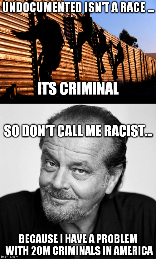 Let's get this straight | UNDOCUMENTED ISN'T A RACE ... BECAUSE I HAVE A PROBLEM WITH 20M CRIMINALS IN AMERICA ITS CRIMINAL SO DON'T CALL ME RACIST... | image tagged in jack nicholson | made w/ Imgflip meme maker