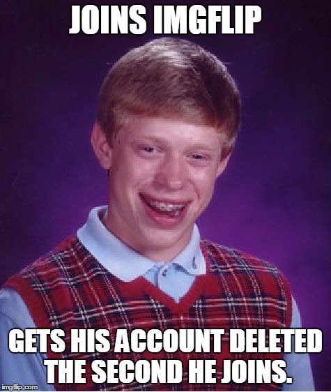Bad Luck Brian Meme | JOINS IMGFLIP GETS HIS ACCOUNT DELETED THE SECOND HE JOINS. | image tagged in memes,bad luck brian | made w/ Imgflip meme maker