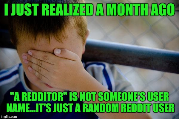 "I honestly thought redditor was someone's user name... | I JUST REALIZED A MONTH AGO ""A REDDITOR"" IS NOT SOMEONE'S USER NAME...IT'S JUST A RANDOM REDDIT USER 