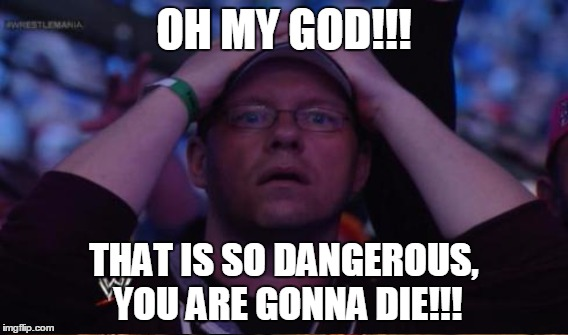 OH MY GOD!!! THAT IS SO DANGEROUS, YOU ARE GONNA DIE!!! | made w/ Imgflip meme maker