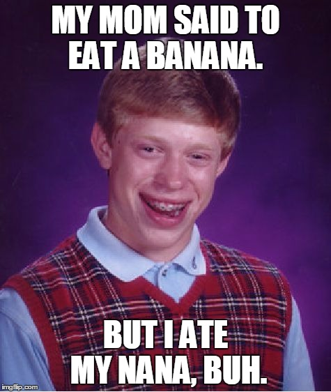 Poor Buh... | MY MOM SAID TO EAT A BANANA. BUT I ATE MY NANA, BUH. | image tagged in memes,bad luck brian,nana,grandma,banana,eat | made w/ Imgflip meme maker