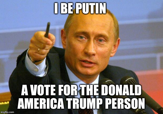 Putin In A Good Vote Counts Guy | I BE PUTIN A VOTE FOR THE DONALD AMERICA TRUMP PERSON | image tagged in memes,good guy putin,vladimir putin,donald trump,funny memes,election 2016 | made w/ Imgflip meme maker