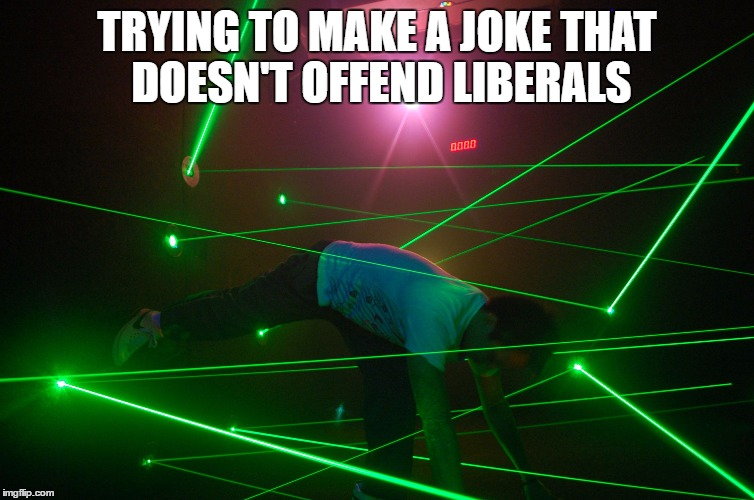 trying to make a joke that doesn't offend anyone |  TRYING TO MAKE A JOKE THAT DOESN'T OFFEND LIBERALS | image tagged in trying to make a joke that doesn't offend anyone,liberals,words that offend liberals | made w/ Imgflip meme maker