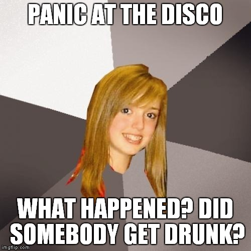 Musically Oblivious 8th Grader Meme | PANIC AT THE DISCO WHAT HAPPENED? DID SOMEBODY GET DRUNK? | image tagged in memes,musically oblivious 8th grader | made w/ Imgflip meme maker