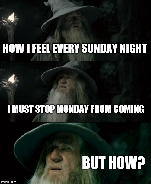 Confused Gandalf Meme | HOW I FEEL EVERY SUNDAY NIGHT I MUST STOP MONDAY FROM COMING BUT HOW? | image tagged in memes,confused gandalf | made w/ Imgflip meme maker