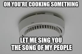 Smoke Alarm problems | OH YOU'RE COOKING SOMETHING LET ME SING YOU THE SONG OF MY PEOPLE | image tagged in smoke alarm problems | made w/ Imgflip meme maker