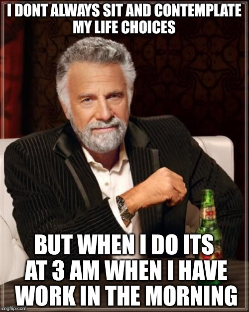 Why is it so hard to sleep at night | I DONT ALWAYS SIT AND CONTEMPLATE MY LIFE CHOICES BUT WHEN I DO ITS AT 3 AM WHEN I HAVE WORK IN THE MORNING | image tagged in memes,the most interesting man in the world,sleep | made w/ Imgflip meme maker