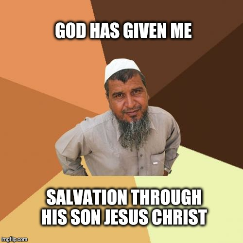 Available to all mankind. | GOD HAS GIVEN ME SALVATION THROUGH HIS SON JESUS CHRIST | image tagged in memes,christian,jesus,salvation,ordinary muslim man,god | made w/ Imgflip meme maker