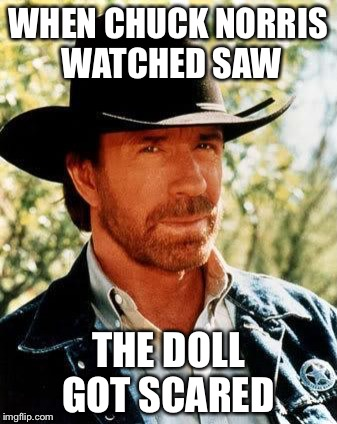 How scary was it |  WHEN CHUCK NORRIS WATCHED SAW; THE DOLL GOT SCARED | image tagged in chuck norris,memes,saw | made w/ Imgflip meme maker