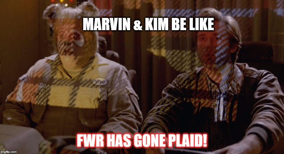 Spaceballs Plaid | MARVIN & KIM BE LIKE FWR HAS GONE PLAID! | image tagged in spaceballs plaid | made w/ Imgflip meme maker