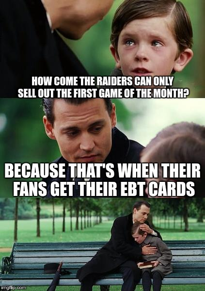 Finding Neverland Meme | HOW COME THE RAIDERS CAN ONLY SELL OUT THE FIRST GAME OF THE MONTH? BECAUSE THAT'S WHEN THEIR FANS GET THEIR EBT CARDS | image tagged in memes,finding neverland,raiders,nfl | made w/ Imgflip meme maker