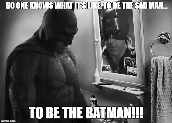 Sad Batman | NO ONE KNOWS WHAT IT'S LIKE, TO BE THE SAD MAN... TO BE THE BATMAN!!! | image tagged in batman v superman,ben affleck,daredevil,sad batman,batfleck | made w/ Imgflip meme maker
