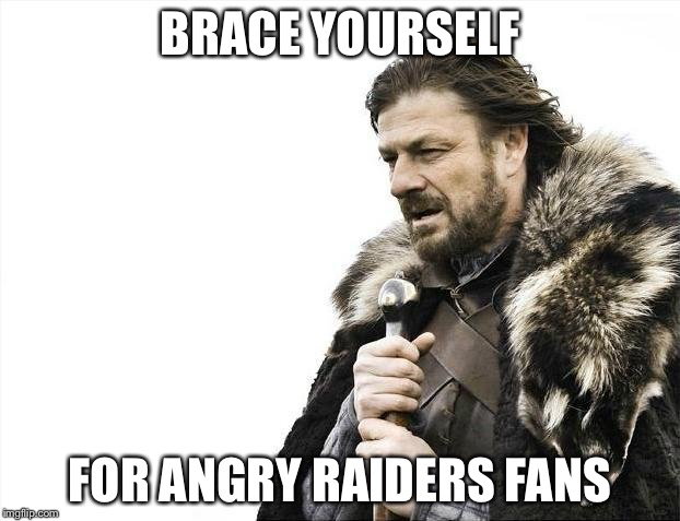 Brace Yourselves X is Coming Meme | BRACE YOURSELF FOR ANGRY RAIDERS FANS | image tagged in memes,brace yourselves x is coming | made w/ Imgflip meme maker