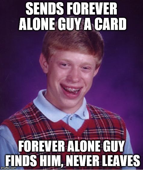 Bad Luck Brian Meme | SENDS FOREVER ALONE GUY A CARD FOREVER ALONE GUY FINDS HIM, NEVER LEAVES | image tagged in memes,bad luck brian | made w/ Imgflip meme maker