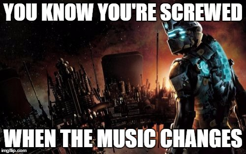 Dead Space | YOU KNOW YOU'RE SCREWED WHEN THE MUSIC CHANGES | image tagged in memes,dead space | made w/ Imgflip meme maker