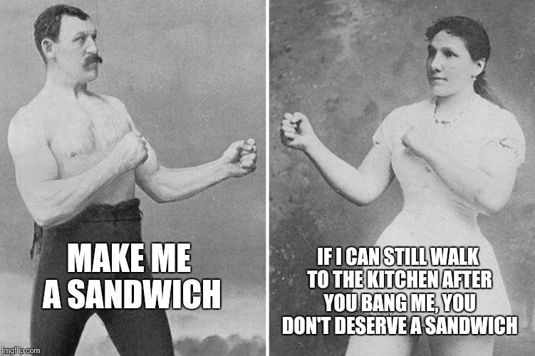 Overly Manly Marriage Make Me A Sandwich If I Can Still Walk To The Kitchen