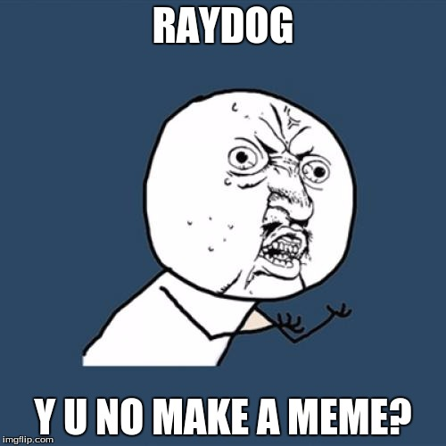 Y U No Meme | RAYDOG Y U NO MAKE A MEME? | image tagged in memes,y u no | made w/ Imgflip meme maker