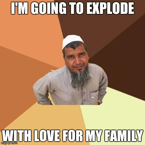 Ordinary Muslim Man Meme | I'M GOING TO EXPLODE WITH LOVE FOR MY FAMILY | image tagged in memes,ordinary muslim man | made w/ Imgflip meme maker