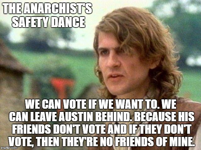 Safety Dance Of Politics | THE ANARCHIST'S SAFETY DANCE WE CAN VOTE IF WE WANT TO. WE CAN LEAVE AUSTIN BEHIND. BECAUSE HIS FRIENDS DON'T VOTE AND IF THEY DON'T VOTE, T | image tagged in safety dance of politics | made w/ Imgflip meme maker