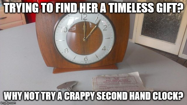 TRYING TO FIND HER A TIMELESS GIFT? WHY NOT TRY A CRAPPY SECOND HAND CLOCK? | made w/ Imgflip meme maker