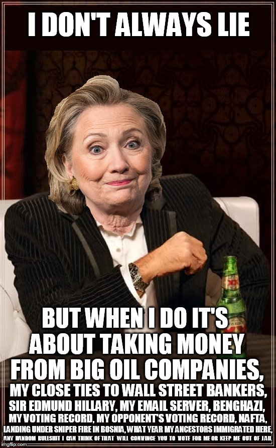 The Hilldabeast | I DON'T ALWAYS LIE BUT WHEN I DO IT'S ABOUT TAKING MONEY FROM BIG OIL COMPANIES, MY CLOSE TIES TO WALL STREET BANKERS, LANDING UNDER SNIPER  | image tagged in hillary clinton,hillary,feel the bern,bernie2016,bernie sanders,clinton | made w/ Imgflip meme maker
