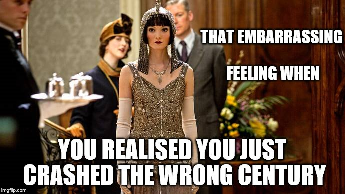 For the British, social awkwardness transcends time and space! |  THAT EMBARRASSING FEELING WHEN; YOU REALISED YOU JUST CRASHED THE WRONG CENTURY | image tagged in downton abbey,funny memes,class,history,costume,british | made w/ Imgflip meme maker