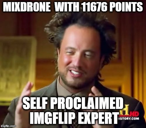 Ancient Aliens Meme | MIXDR0NE  WITH 11676 POINTS SELF PROCLAIMED IMGFLIP EXPERT | image tagged in memes,ancient aliens | made w/ Imgflip meme maker