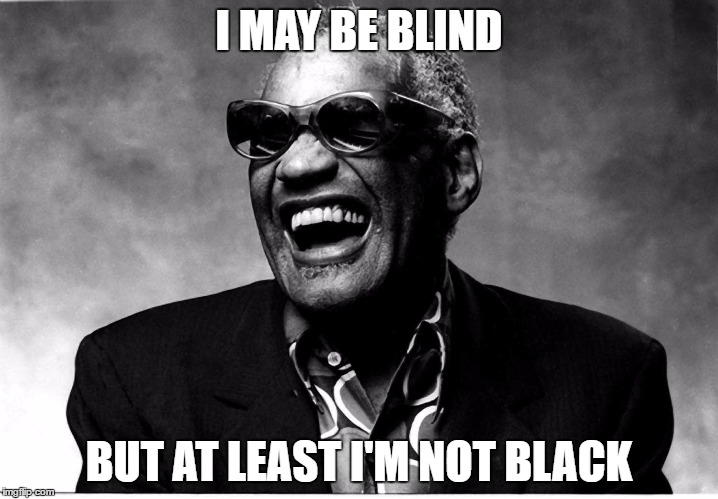 I MAY BE BLIND BUT AT LEAST I'M NOT BLACK | image tagged in memes,ray charles | made w/ Imgflip meme maker