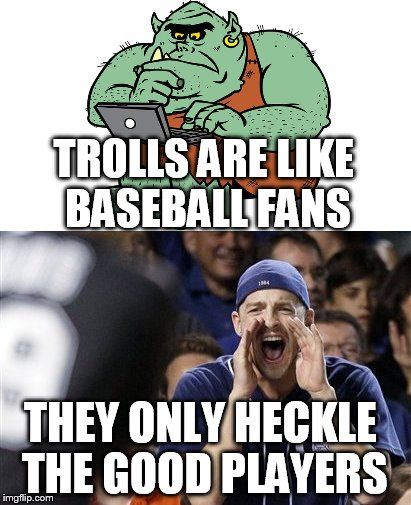 We All Seen Them! | TROLLS ARE LIKE BASEBALL FANS THEY ONLY HECKLE THE GOOD PLAYERS | image tagged in troll,baseball | made w/ Imgflip meme maker
