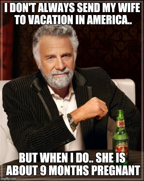 The Most Interesting Man In The World Meme | I DON'T ALWAYS SEND MY WIFE TO VACATION IN AMERICA.. BUT WHEN I DO.. SHE IS ABOUT 9 MONTHS PREGNANT | image tagged in memes,the most interesting man in the world | made w/ Imgflip meme maker