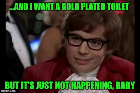 ...AND I WANT A GOLD PLATED TOILET BUT IT'S JUST NOT HAPPENING, BABY | made w/ Imgflip meme maker
