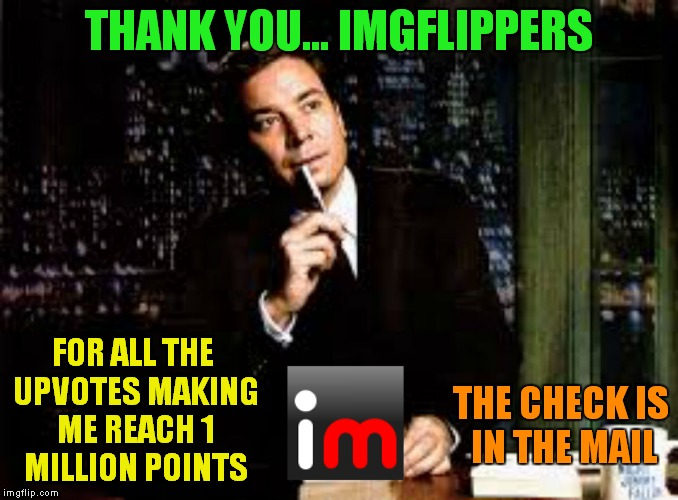Best site on the planet! | THANK YOU... IMGFLIPPERS FOR ALL THE UPVOTES MAKING ME REACH 1 MILLION POINTS THE CHECK IS IN THE MAIL | image tagged in thank you notes jimmy fallon | made w/ Imgflip meme maker