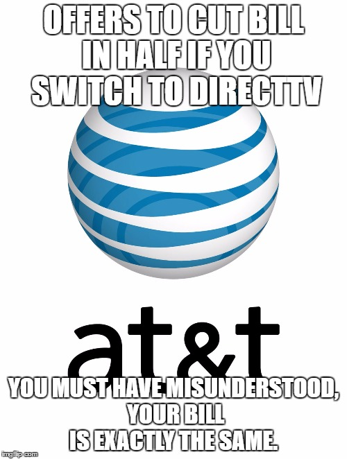 OFFERS TO CUT BILL IN HALF IF YOU SWITCH TO DIRECTTV YOU MUST HAVE MISUNDERSTOOD, YOUR BILL IS EXACTLY THE SAME. | image tagged in att,AdviceAnimals | made w/ Imgflip meme maker