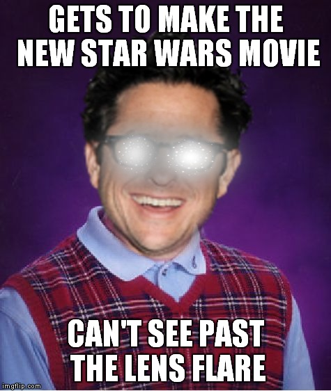 Wait.. what just happened? | GETS TO MAKE THE NEW STAR WARS MOVIE CAN'T SEE PAST THE LENS FLARE | image tagged in bad luck brian,jj abrams | made w/ Imgflip meme maker