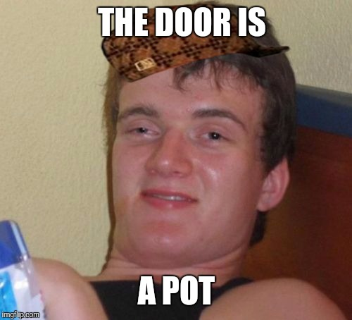 10 Guy Meme | THE DOOR IS A POT | image tagged in memes,10 guy,scumbag | made w/ Imgflip meme maker
