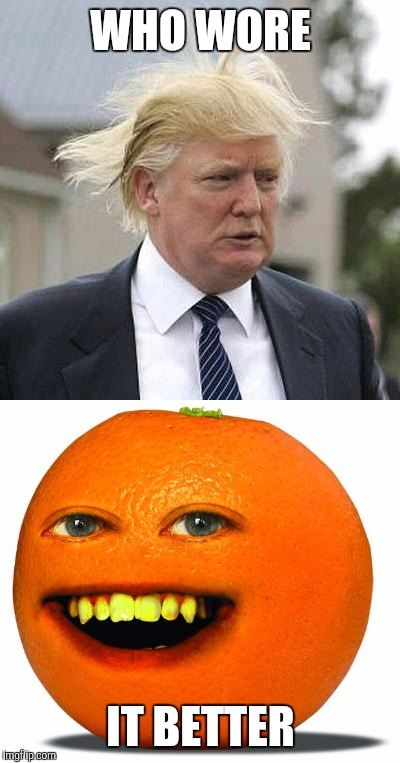 Answer in the coments | WHO WORE IT BETTER | image tagged in trump | made w/ Imgflip meme maker