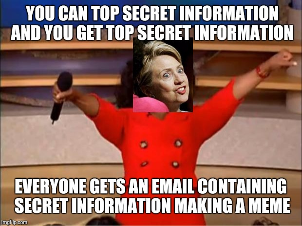 Oprah You Get A | YOU CAN TOP SECRET INFORMATION AND YOU GET TOP SECRET INFORMATION EVERYONE GETS AN EMAIL CONTAINING SECRET INFORMATION MAKING A MEME | image tagged in memes,oprah you get a | made w/ Imgflip meme maker