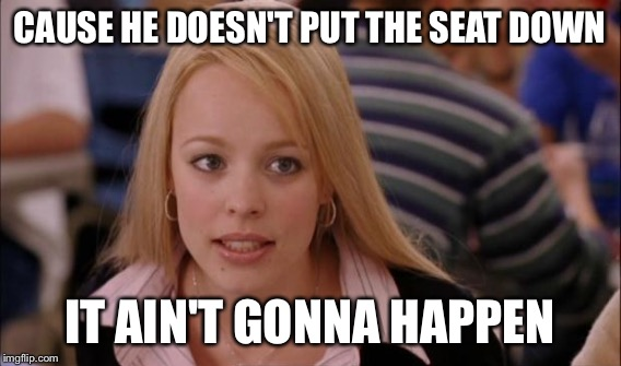 CAUSE HE DOESN'T PUT THE SEAT DOWN IT AIN'T GONNA HAPPEN | made w/ Imgflip meme maker
