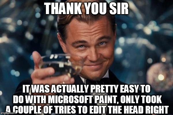 Leonardo Dicaprio Cheers Meme | THANK YOU SIR IT WAS ACTUALLY PRETTY EASY TO DO WITH MICROSOFT PAINT, ONLY TOOK A COUPLE OF TRIES TO EDIT THE HEAD RIGHT | image tagged in memes,leonardo dicaprio cheers | made w/ Imgflip meme maker